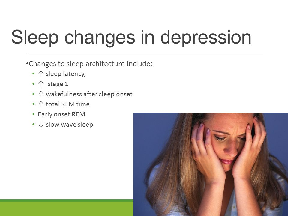 Sleep changes in depression Changes to sleep architecture include: ↑ sleep latency, ↑ stage 1 ↑ wakefulness after sleep onset ↑ total REM time Early onset REM ↓ slow wave sleep