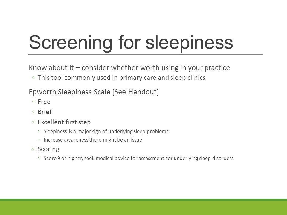 Screening for sleepiness Know about it – consider whether worth using in your practice ◦This tool commonly used in primary care and sleep clinics Epworth Sleepiness Scale [See Handout] ◦Free ◦Brief ◦Excellent first step ◦Sleepiness is a major sign of underlying sleep problems ◦Increase awareness there might be an issue ◦Scoring ◦Score 9 or higher, seek medical advice for assessment for underlying sleep disorders