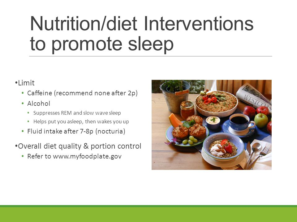Nutrition/diet Interventions to promote sleep Limit Caffeine (recommend none after 2p) Alcohol Suppresses REM and slow wave sleep Helps put you asleep, then wakes you up Fluid intake after 7-8p (nocturia) Overall diet quality & portion control Refer to www.myfoodplate.gov