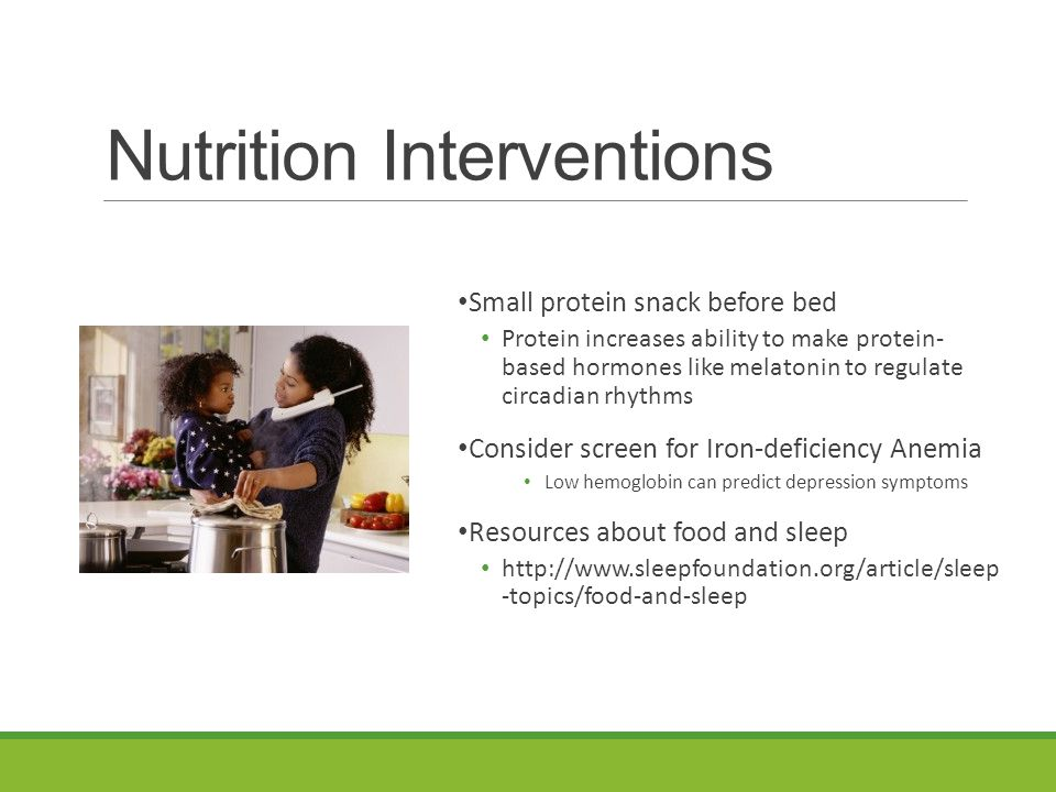 Nutrition Interventions Small protein snack before bed Protein increases ability to make protein- based hormones like melatonin to regulate circadian rhythms Consider screen for Iron-deficiency Anemia Low hemoglobin can predict depression symptoms Resources about food and sleep http://www.sleepfoundation.org/article/sleep -topics/food-and-sleep