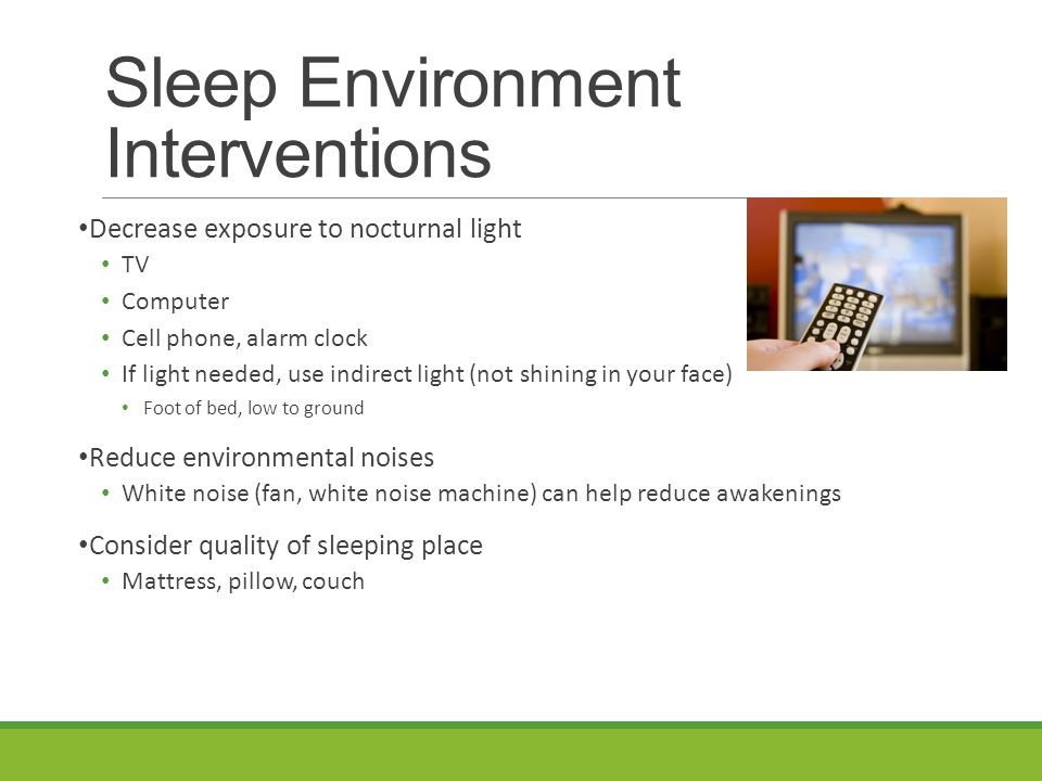 Sleep Environment Interventions Decrease exposure to nocturnal light TV Computer Cell phone, alarm clock If light needed, use indirect light (not shining in your face) Foot of bed, low to ground Reduce environmental noises White noise (fan, white noise machine) can help reduce awakenings Consider quality of sleeping place Mattress, pillow, couch