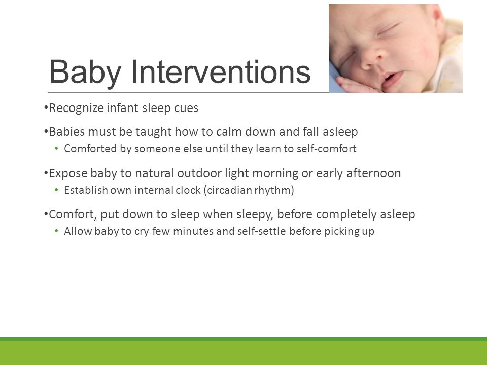 Baby Interventions Recognize infant sleep cues Babies must be taught how to calm down and fall asleep Comforted by someone else until they learn to self-comfort Expose baby to natural outdoor light morning or early afternoon Establish own internal clock (circadian rhythm) Comfort, put down to sleep when sleepy, before completely asleep Allow baby to cry few minutes and self-settle before picking up