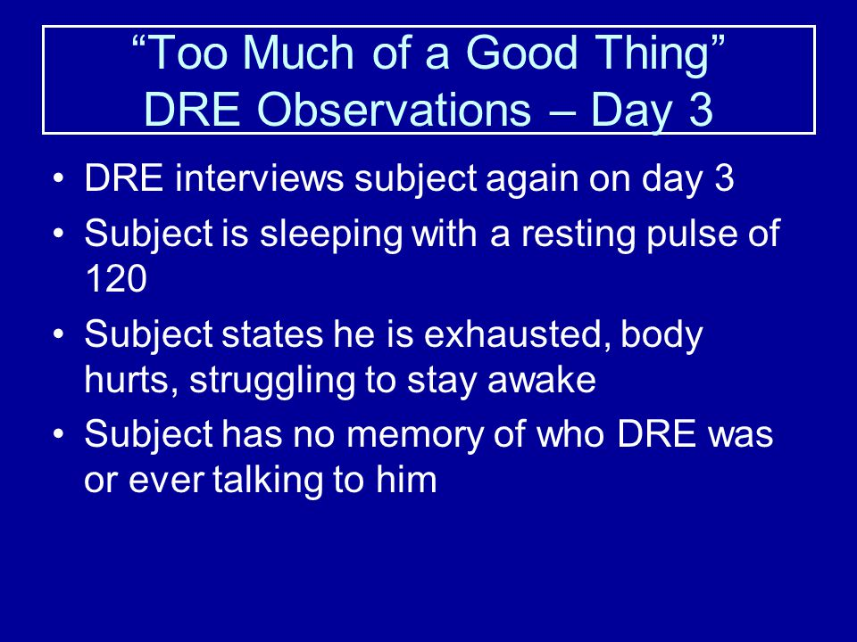 """Too Much of a Good Thing"" DRE Observations – Day 2 Took 3 doses of Lorazepam and 1 dose of Haloperidol to get subject under control Transported to IC"