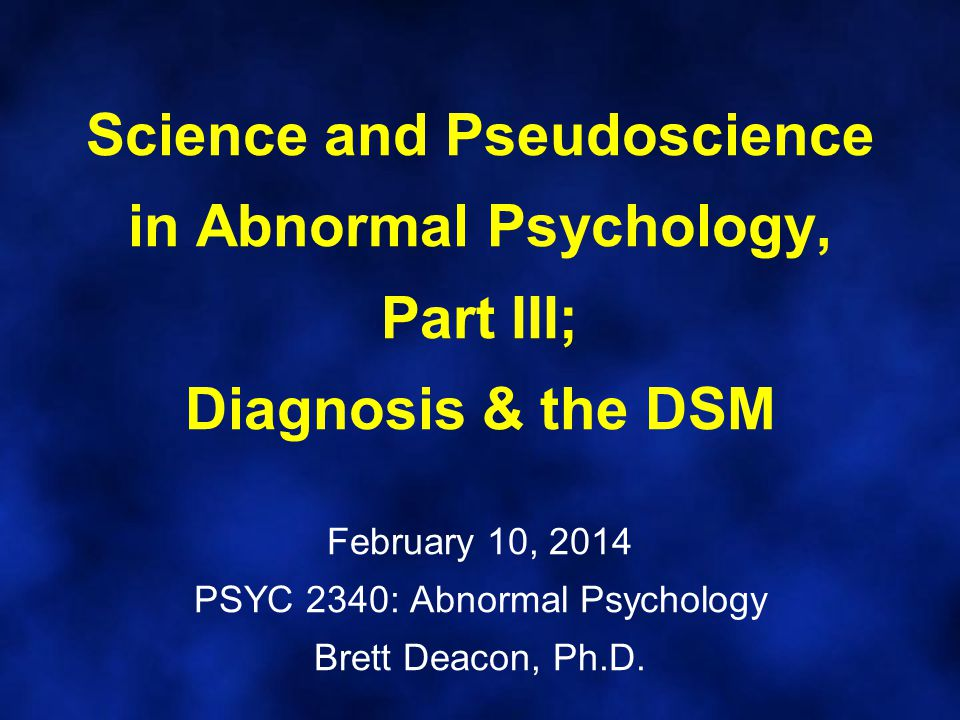 Science and Pseudoscience in Abnormal Psychology, Part III; Diagnosis & the DSM February 10, 2014 PSYC 2340: Abnormal Psychology Brett Deacon, Ph.D.