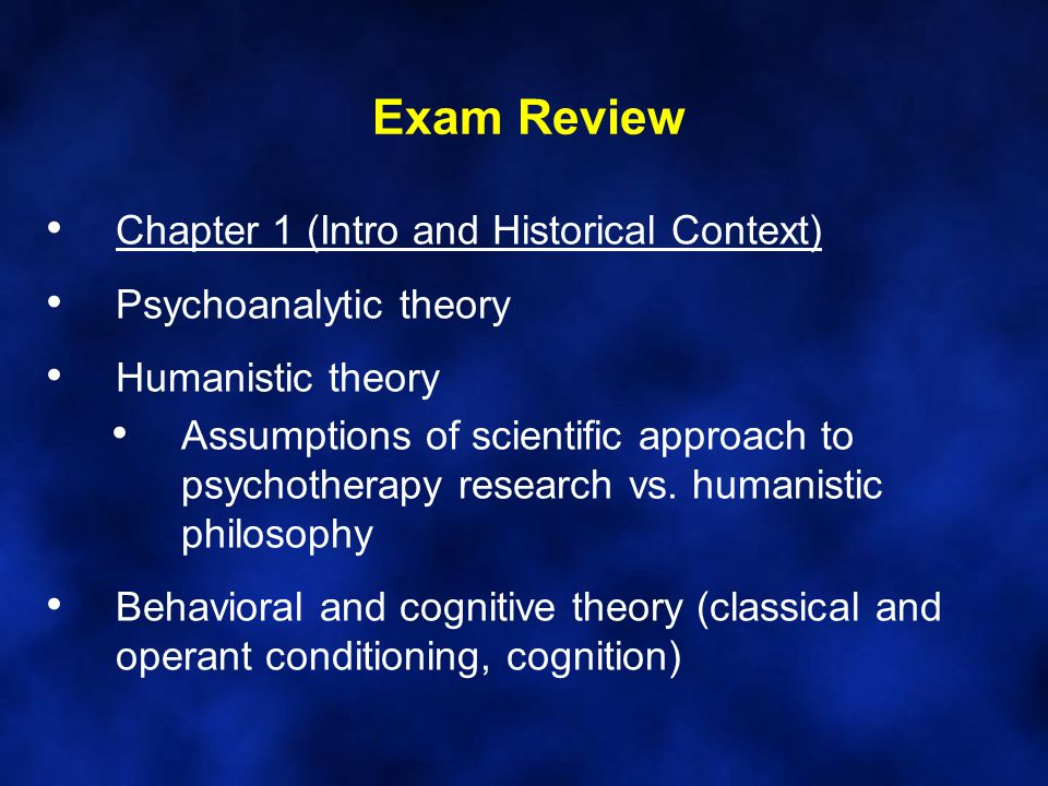 Exam Review Chapter 1 (Intro and Historical Context) Psychoanalytic theory Humanistic theory Assumptions of scientific approach to psychotherapy resea