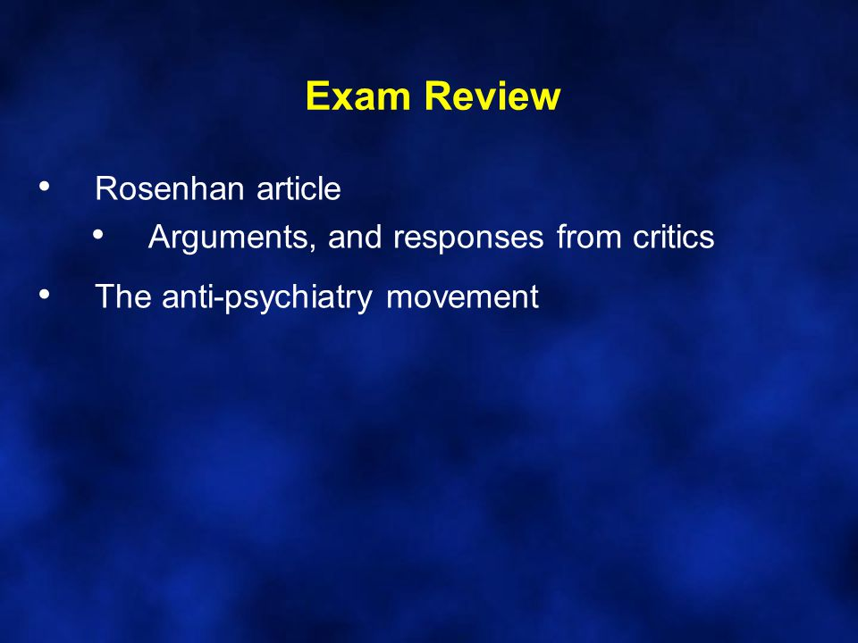 Exam Review Rosenhan article Arguments, and responses from critics The anti-psychiatry movement