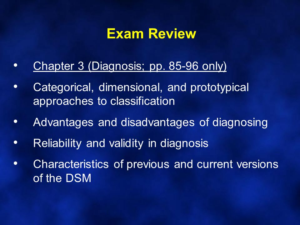 Exam Review Chapter 3 (Diagnosis; pp. 85-96 only) Categorical, dimensional, and prototypical approaches to classification Advantages and disadvantages
