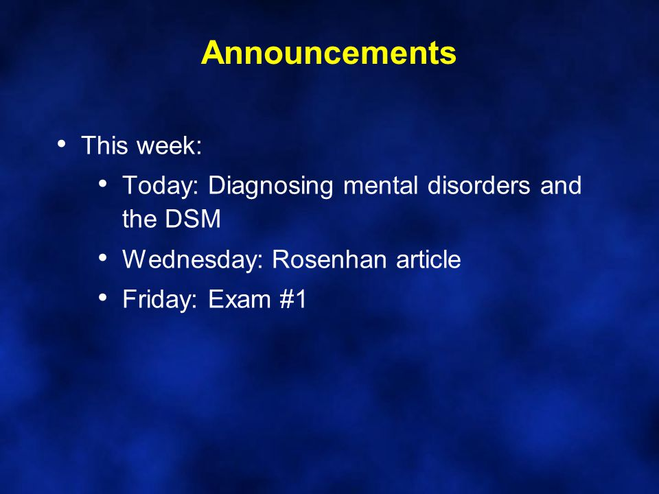 Announcements This week: Today: Diagnosing mental disorders and the DSM Wednesday: Rosenhan article Friday: Exam #1