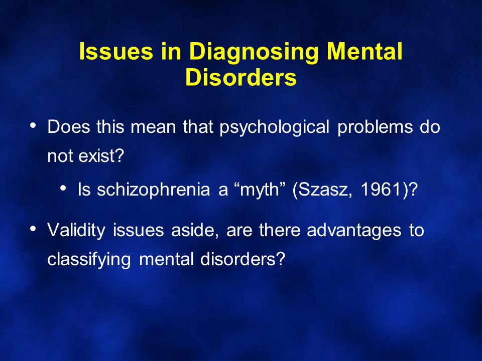 """Issues in Diagnosing Mental Disorders Does this mean that psychological problems do not exist? Is schizophrenia a """"myth"""" (Szasz, 1961)? Validity issue"""