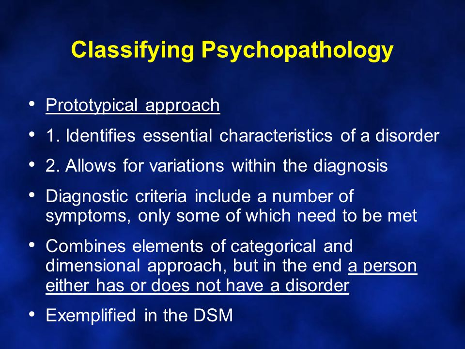 Classifying Psychopathology Prototypical approach 1. Identifies essential characteristics of a disorder 2. Allows for variations within the diagnosis