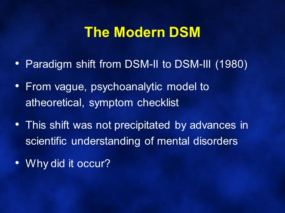 The Modern DSM Paradigm shift from DSM-II to DSM-III (1980) From vague, psychoanalytic model to atheoretical, symptom checklist This shift was not pre