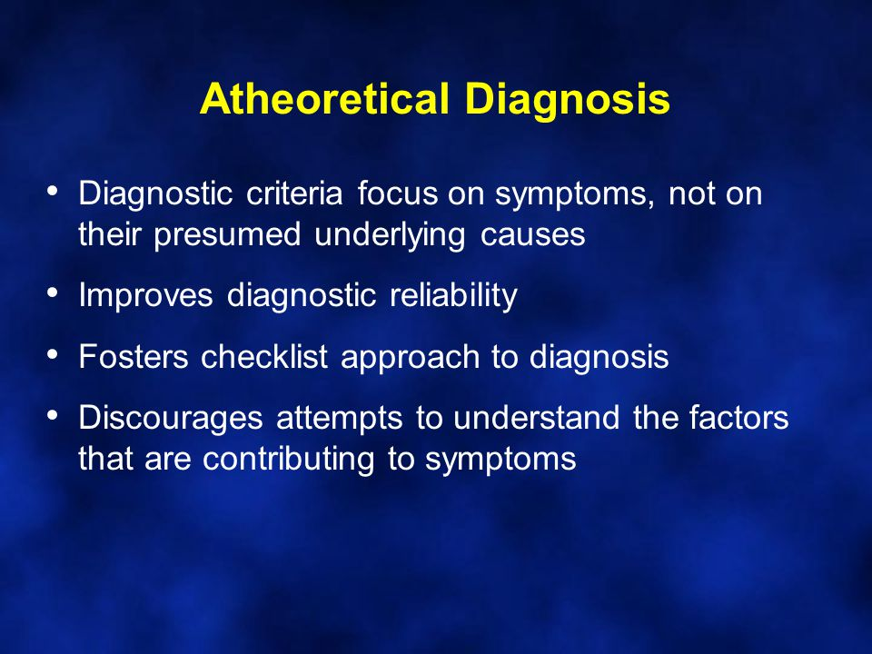 Atheoretical Diagnosis Diagnostic criteria focus on symptoms, not on their presumed underlying causes Improves diagnostic reliability Fosters checklis