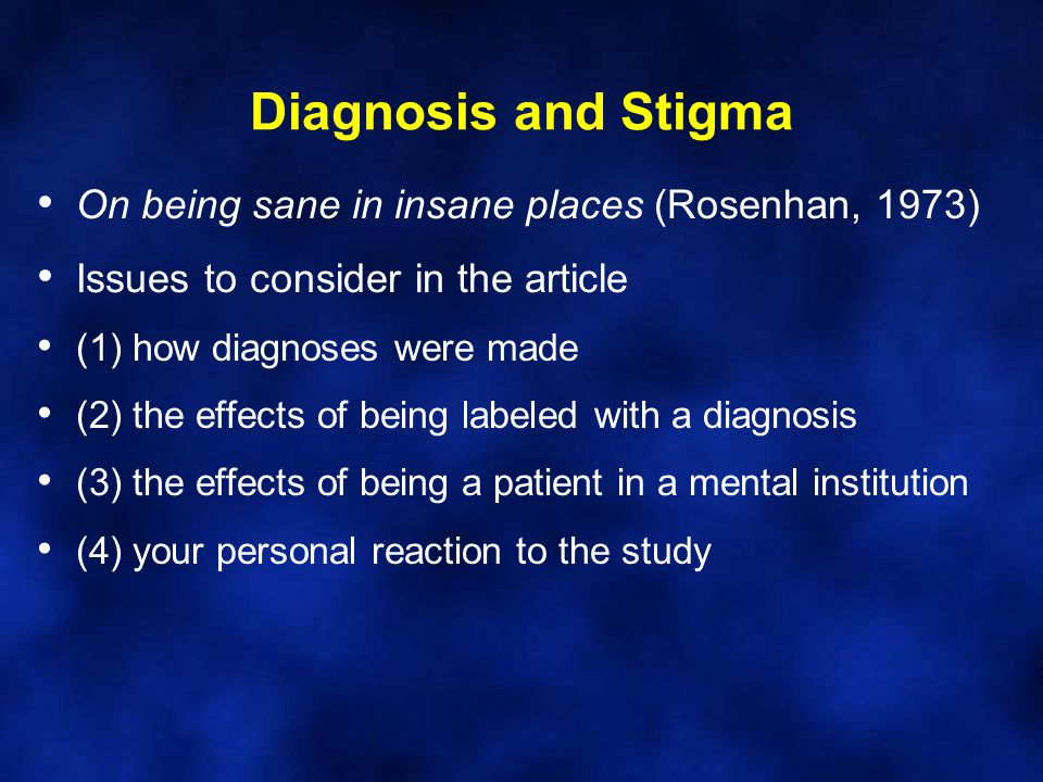 Diagnosis and Stigma On being sane in insane places (Rosenhan, 1973) Issues to consider in the article (1) how diagnoses were made (2) the effects of