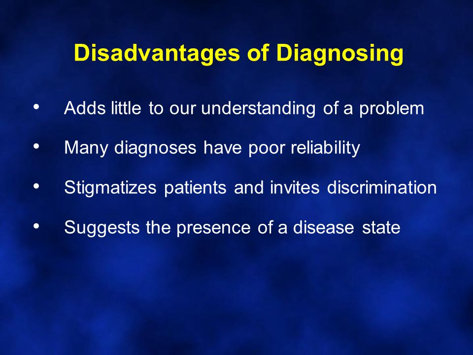 Disadvantages of Diagnosing Adds little to our understanding of a problem Many diagnoses have poor reliability Stigmatizes patients and invites discri