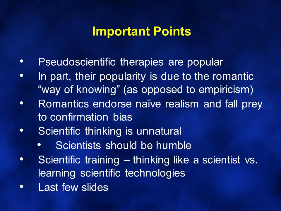 """Important Points Pseudoscientific therapies are popular In part, their popularity is due to the romantic """"way of knowing"""" (as opposed to empiricism) R"""