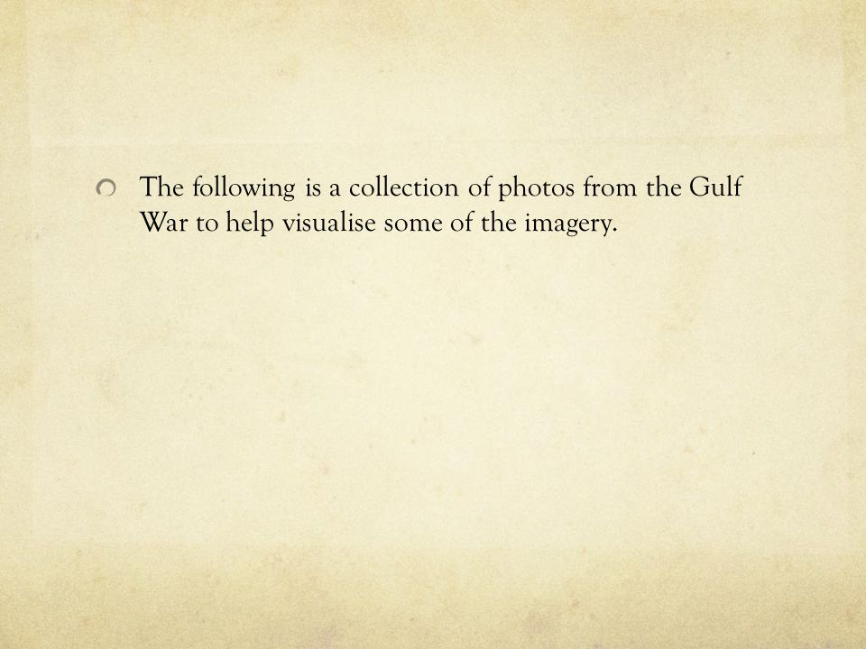 The following is a collection of photos from the Gulf War to help visualise some of the imagery.