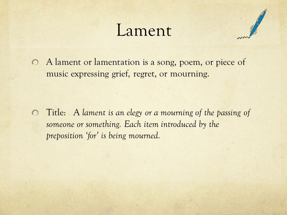 Lament A lament or lamentation is a song, poem, or piece of music expressing grief, regret, or mourning. Title: A lament is an elegy or a mourning of
