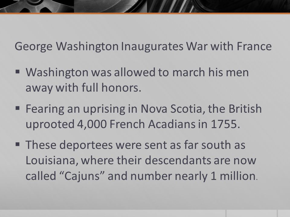 George Washington Inaugurates War with France  Washington was allowed to march his men away with full honors.  Fearing an uprising in Nova Scotia, t