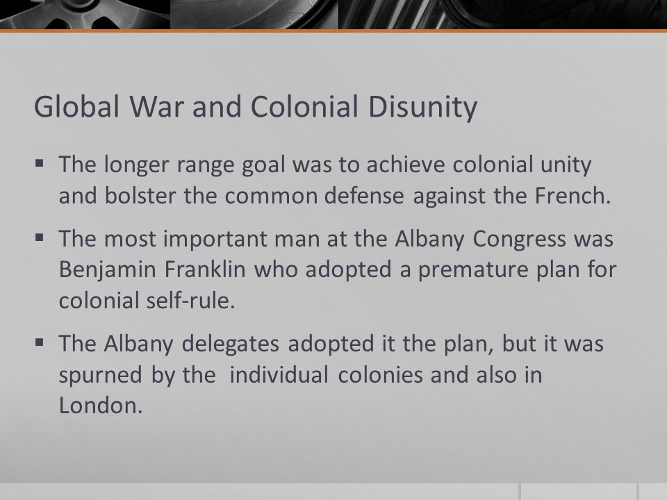 Global War and Colonial Disunity  The longer range goal was to achieve colonial unity and bolster the common defense against the French.