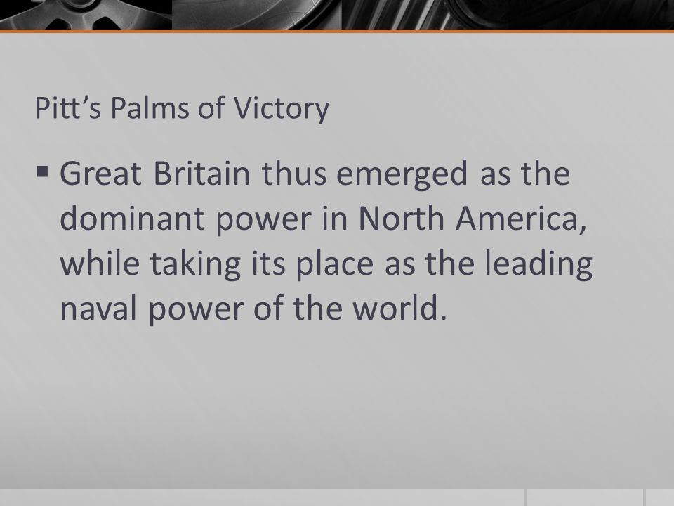 Pitt's Palms of Victory  Great Britain thus emerged as the dominant power in North America, while taking its place as the leading naval power of the world.
