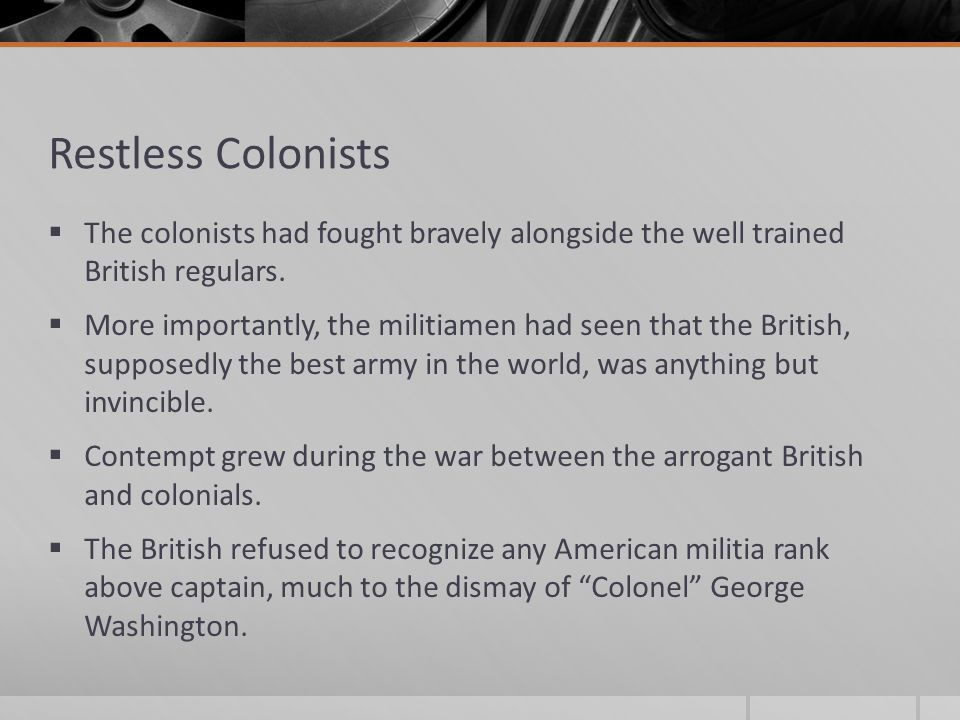 Restless Colonists  The colonists had fought bravely alongside the well trained British regulars.  More importantly, the militiamen had seen that th