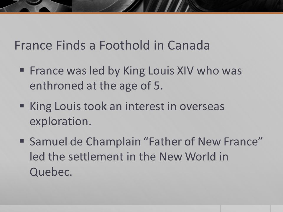 France Finds a Foothold in Canada  France was led by King Louis XIV who was enthroned at the age of 5.
