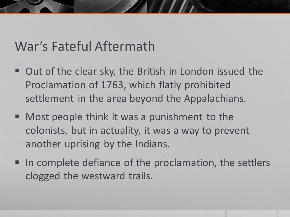 War's Fateful Aftermath  Out of the clear sky, the British in London issued the Proclamation of 1763, which flatly prohibited settlement in the area beyond the Appalachians.