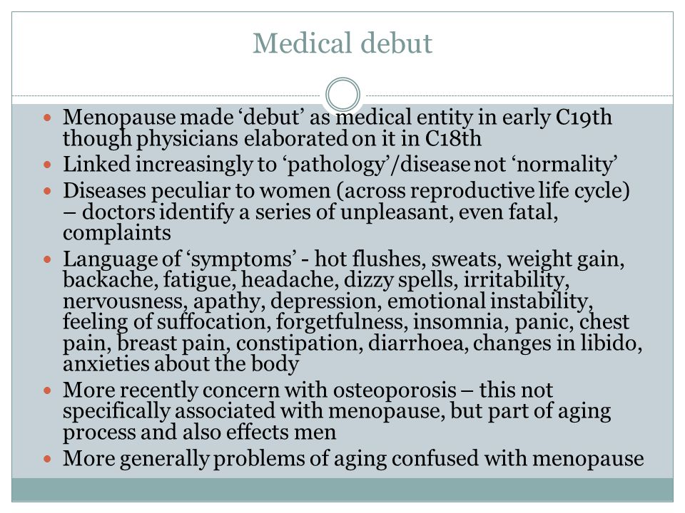 Hormones Endocrinology… After 1910 research on menopause dominated by study of hormones A woman became a 'plaything of her glands' – remodelled menopause as hormone deficiency disease Medications addressed hot flushes, mood swings, palpitations, etc caused by the change in the balance of hormones in the body HRT – oestrogen used since 1930s to treat hot flushes.