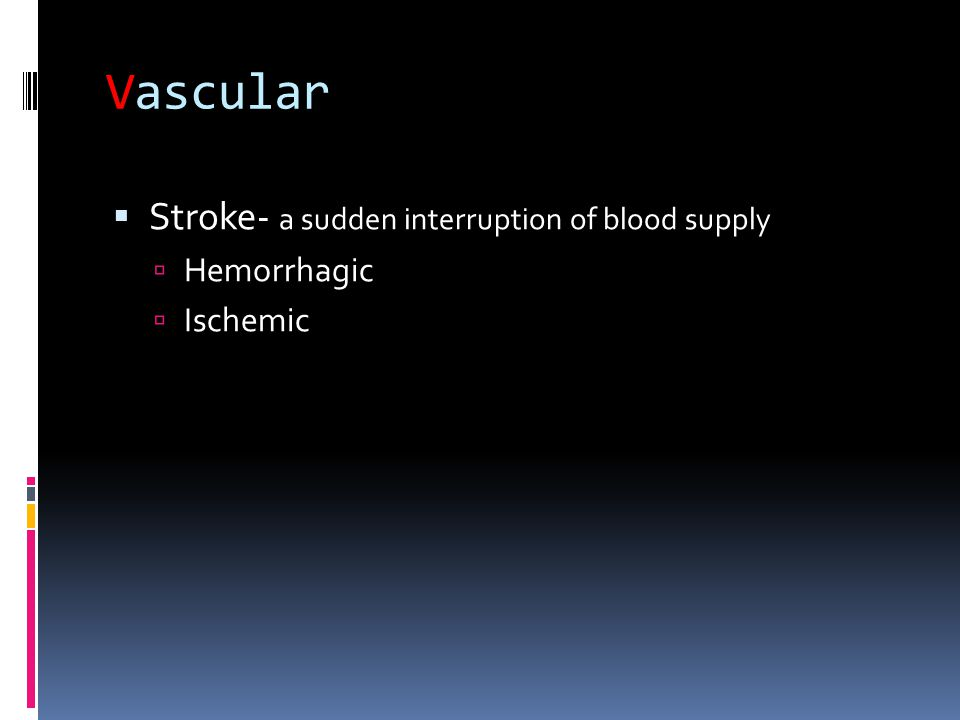 Vascular  Stroke- a sudden interruption of blood supply  Hemorrhagic  Ischemic