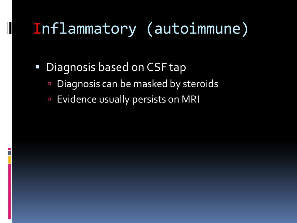 Inflammatory (autoimmune)  Diagnosis based on CSF tap  Diagnosis can be masked by steroids  Evidence usually persists on MRI
