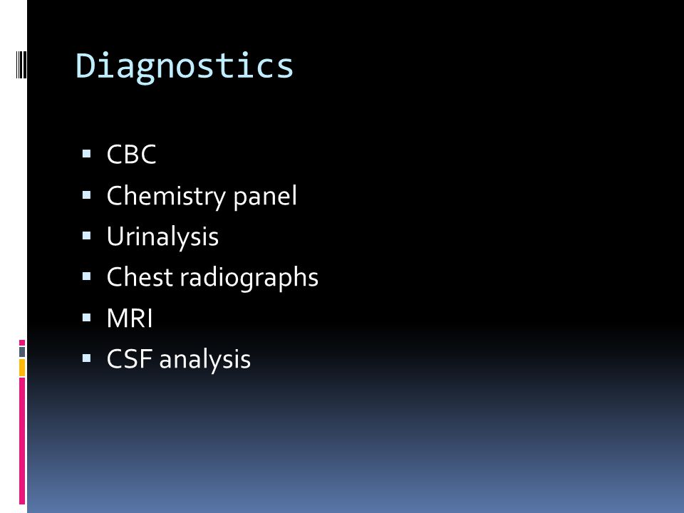 Diagnostics  CBC  Chemistry panel  Urinalysis  Chest radiographs  MRI  CSF analysis