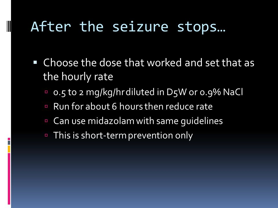 After the seizure stops…  Choose the dose that worked and set that as the hourly rate  0.5 to 2 mg/kg/hr diluted in D5W or 0.9% NaCl  Run for about