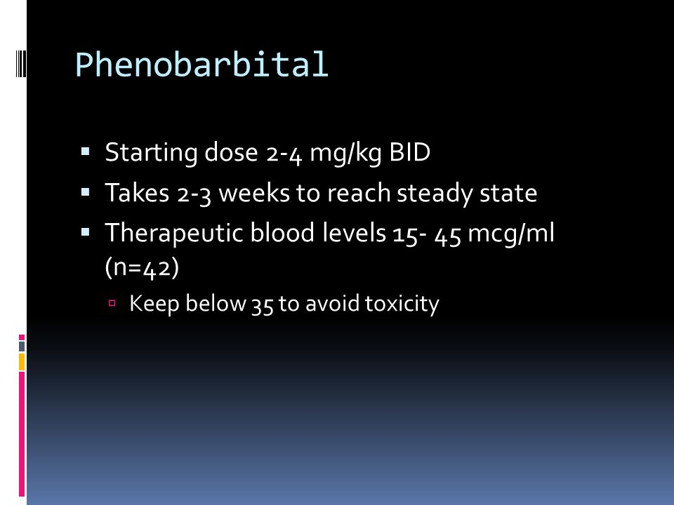 Phenobarbital  Starting dose 2-4 mg/kg BID  Takes 2-3 weeks to reach steady state  Therapeutic blood levels 15- 45 mcg/ml (n=42)  Keep below 35 to