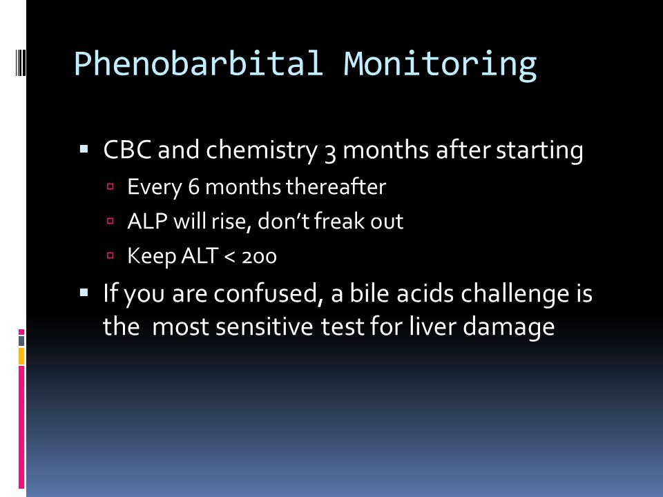 Phenobarbital Monitoring  CBC and chemistry 3 months after starting  Every 6 months thereafter  ALP will rise, don't freak out  Keep ALT < 200  I