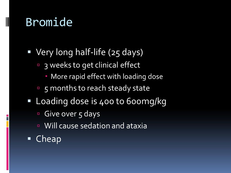 Bromide  Very long half-life (25 days)  3 weeks to get clinical effect  More rapid effect with loading dose  5 months to reach steady state  Load