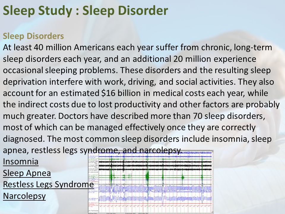 Sleep Study : Sleep Disorder Sleep Disorders At least 40 million Americans each year suffer from chronic, long-term sleep disorders each year, and an additional 20 million experience occasional sleeping problems.
