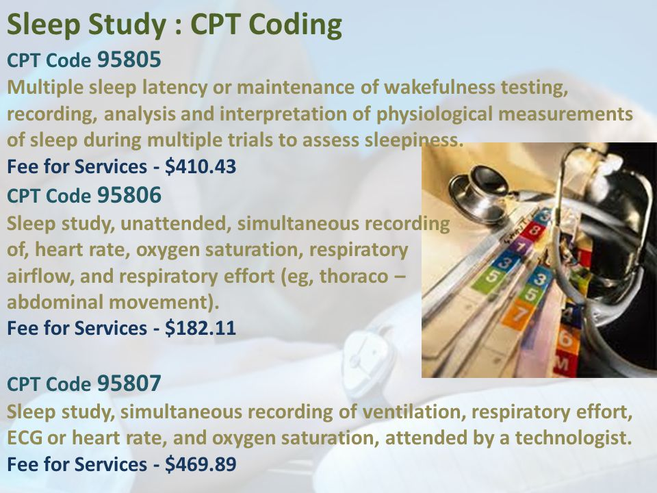Sleep Study : CPT Coding CPT Code 95805 Multiple sleep latency or maintenance of wakefulness testing, recording, analysis and interpretation of physiological measurements of sleep during multiple trials to assess sleepiness.