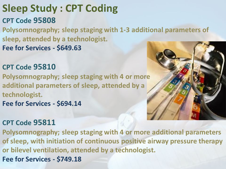 Sleep Study : CPT Coding CPT Code 95808 Polysomnography; sleep staging with 1-3 additional parameters of sleep, attended by a technologist.
