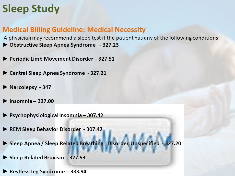 Sleep Study Medical Billing Guideline: Medical Necessity A physician may recommend a sleep test if the patient has any of the following conditions: ► Obstructive Sleep Apnea Syndrome - 327.23 ► Periodic Limb Movement Disorder - 327.51 ► Central Sleep Apnea Syndrome - 327.21 ► Narcolepsy - 347 ► Insomnia – 327.00 ► Psychophysiological Insomnia – 307.42 ► REM Sleep Behavior Disorder - 307.42 ► Sleep Apnea / Sleep Related Breathing _Disorder, Unspecified - 327.20 ► Sleep Related Bruxism – 327.53 ► Restless Leg Syndrome – 333.94