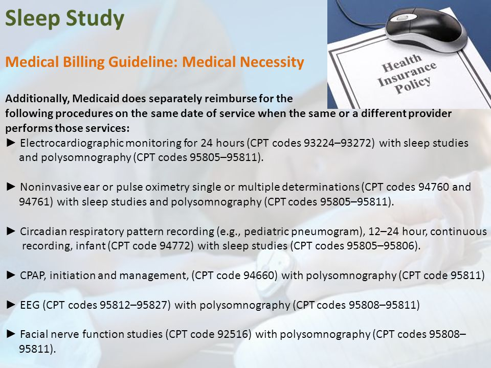 Sleep Study Medical Billing Guideline: Medical Necessity Additionally, Medicaid does separately reimburse for the following procedures on the same date of service when the same or a different provider performs those services: ► Electrocardiographic monitoring for 24 hours (CPT codes 93224–93272) with sleep studies and polysomnography (CPT codes 95805–95811).