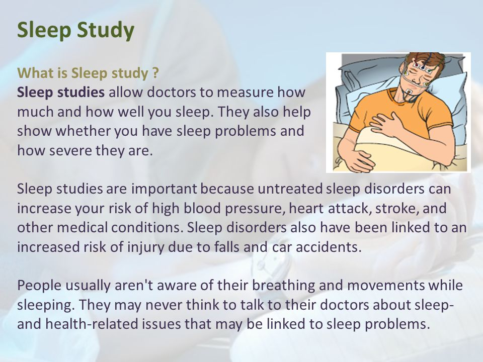 Sleep Study What is Sleep study ? Sleep studies allow doctors to measure how much and how well you sleep. They also help show whether you have sleep p