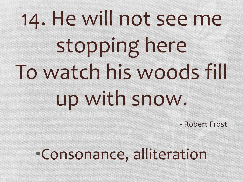 14. He will not see me stopping here To watch his woods fill up with snow. Consonance, alliteration - Robert Frost