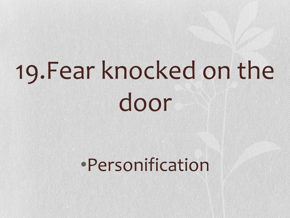 19.Fear knocked on the door Personification