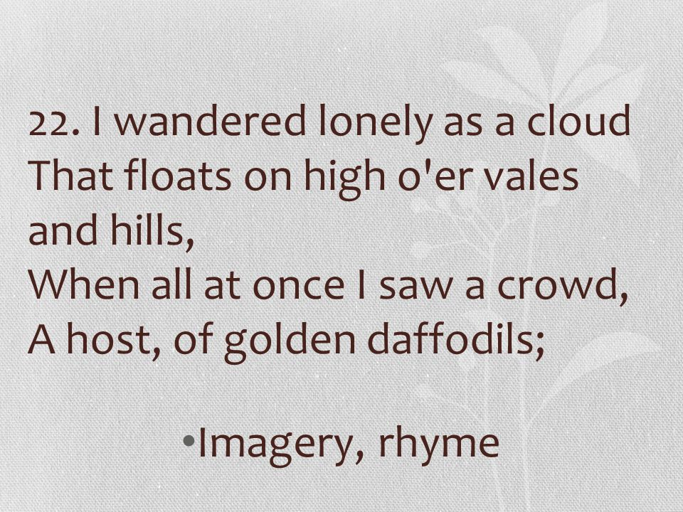 22. I wandered lonely as a cloud That floats on high o'er vales and hills, When all at once I saw a crowd, A host, of golden daffodils; Imagery, rhyme