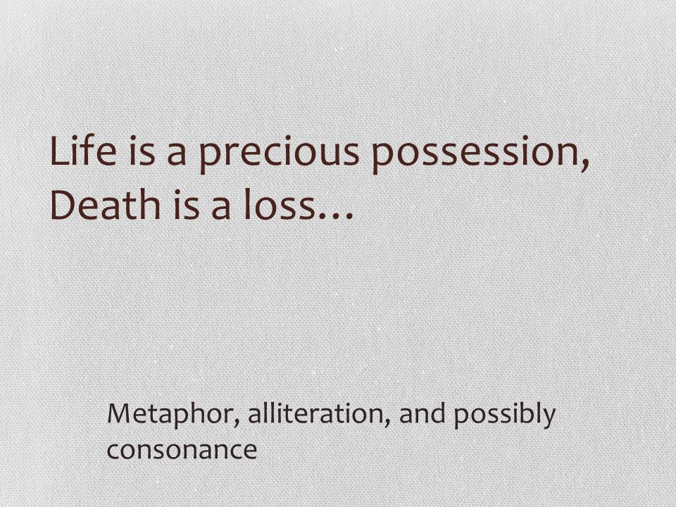 Life is a precious possession, Death is a loss… Metaphor, alliteration, and possibly consonance