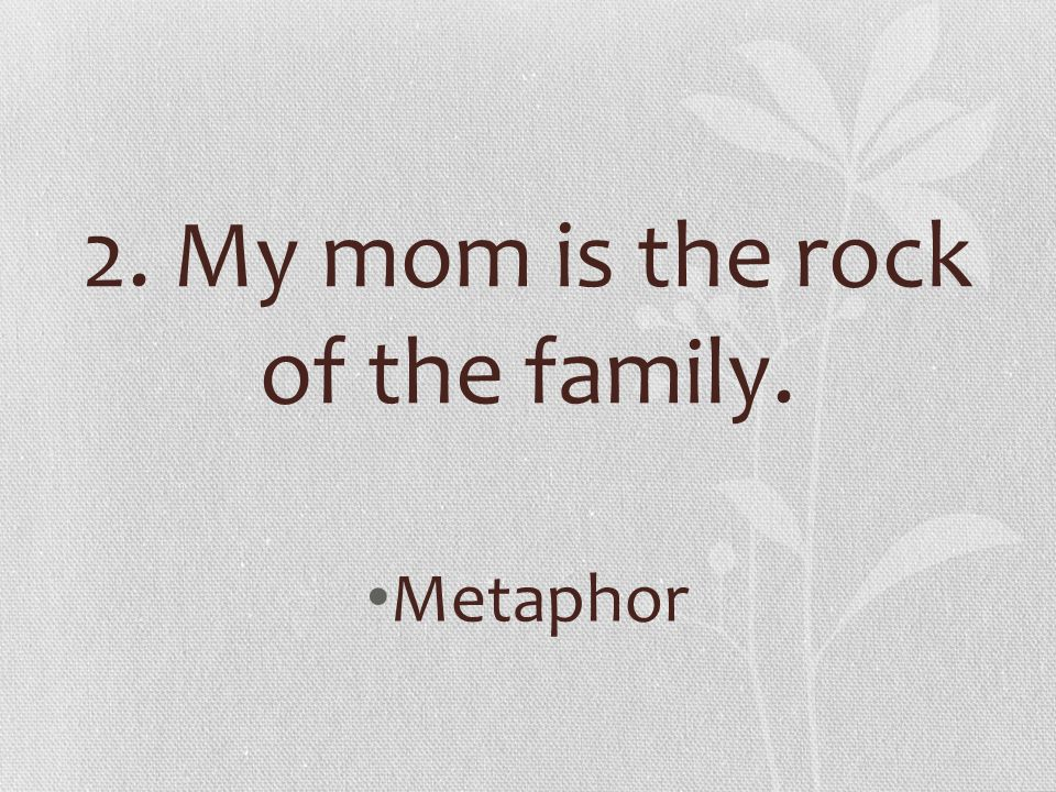 2. My mom is the rock of the family. Metaphor