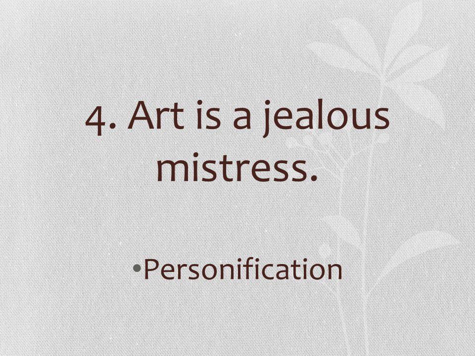 4. Art is a jealous mistress. Personification