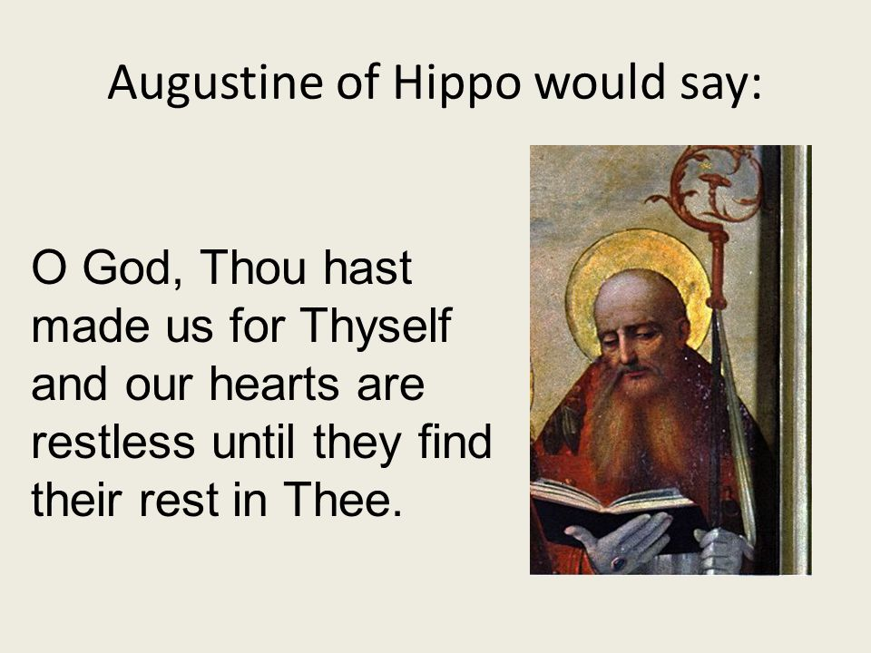 Augustine of Hippo would say: O God, Thou hast made us for Thyself and our hearts are restless until they find their rest in Thee.
