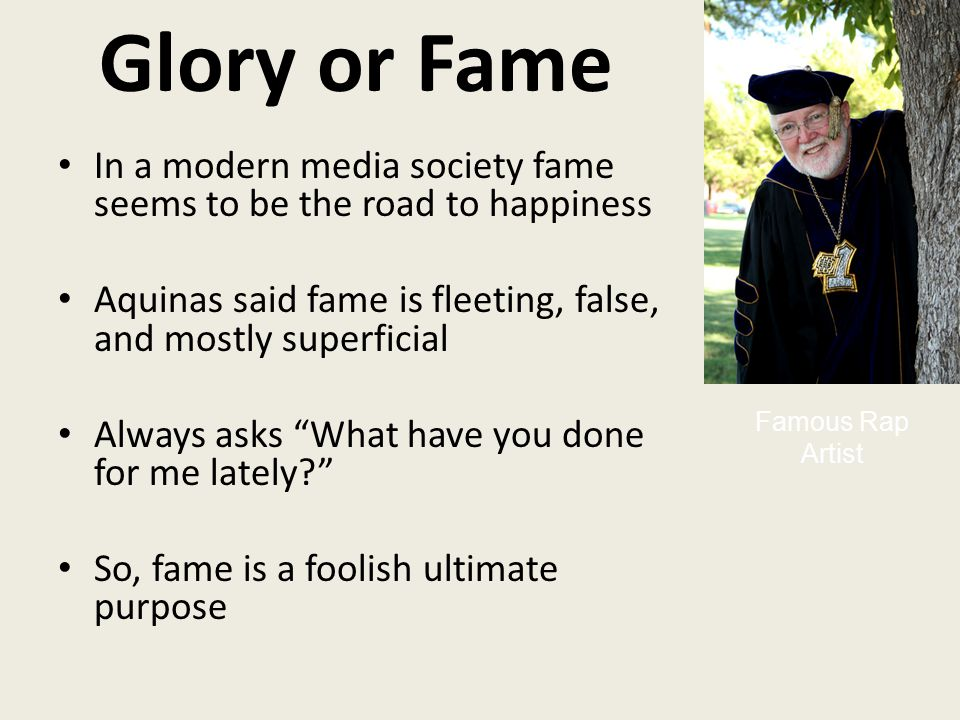 Glory or Fame In a modern media society fame seems to be the road to happiness Aquinas said fame is fleeting, false, and mostly superficial Always asks What have you done for me lately So, fame is a foolish ultimate purpose Famous Rap Artist