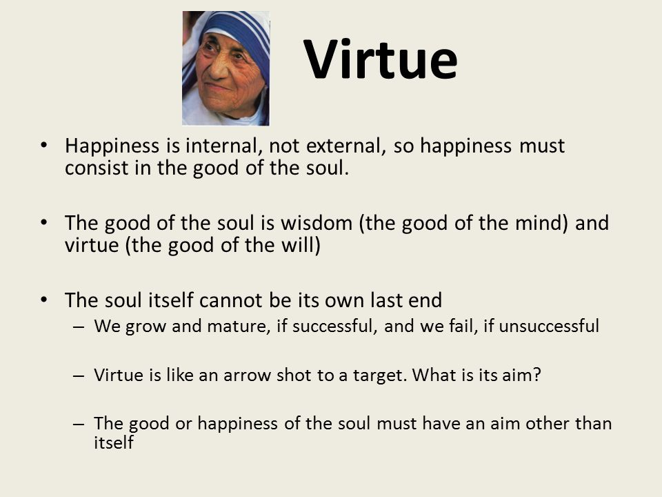 Virtue Happiness is internal, not external, so happiness must consist in the good of the soul.